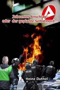 Heinz Duthel: Der Jobcenter Anschlag oder der geplante Selbstmord...